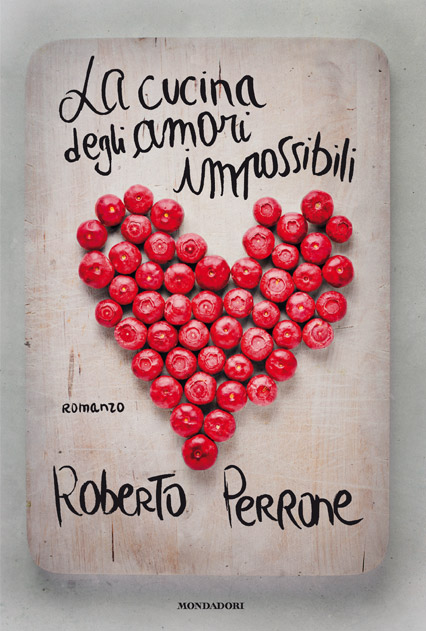 Roberto Perrone, La cucina degli amori impossibili (Mondadori)